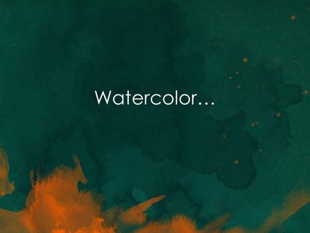 Watercolor…. History of Watercolor Choosing the right materials: Watercolor painting should always be done on paper that accepts wet media. Watercolor.