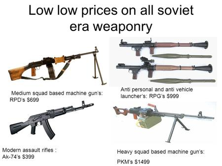 Low low prices on all soviet era weaponry Medium squad based machine gun's: RPD's $699 Modern assault rifles : Ak-74's $399 Anti personal and anti vehicle.