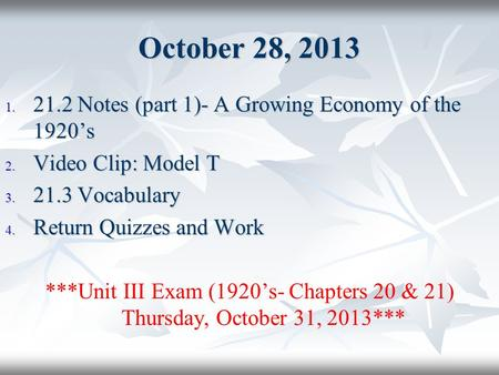 October 28, 2013 1. 21.2 Notes (part 1)- A Growing Economy of the 1920's 2. Video Clip: Model T 3. 21.3 Vocabulary 4. Return Quizzes and Work ***Unit III.