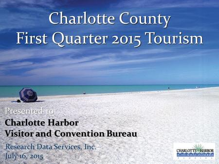 Charlotte County First Quarter 2015 Tourism Presented to: Charlotte Harbor Visitor and Convention Bureau Research Data Services, Inc. July 16, 2015.