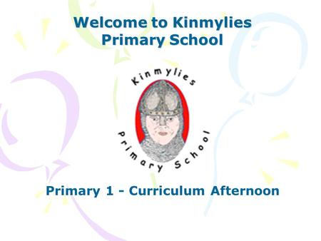 Welcome to Kinmylies Primary School Primary 1 - Curriculum Afternoon.