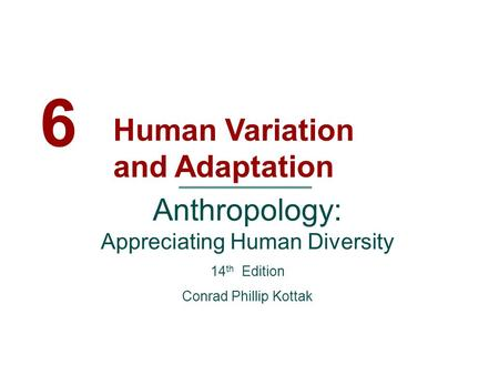 6 Human Variation and Adaptation Anthropology: Appreciating Human Diversity 14 th Edition Conrad Phillip Kottak.