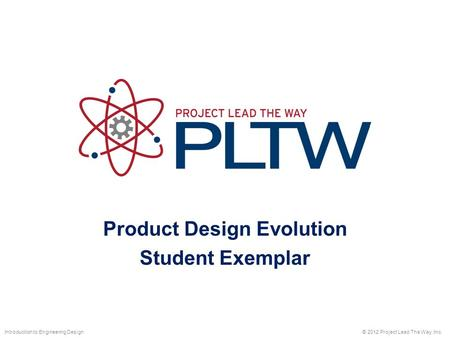 Product Design Evolution Student Exemplar © 2012 Project Lead The Way, Inc.Introduction to Engineering Design.