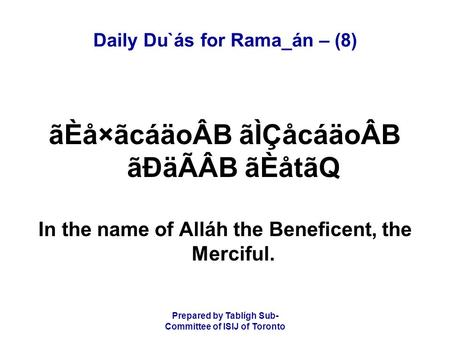 Prepared by Tablígh Sub- Committee of ISIJ of Toronto Daily Du`ás for Rama_án – (8) ãÈå×ãcáäoÂB ãÌÇåcáäoÂB ãÐäÃÂB ãÈåtãQ In the name of Alláh the Beneficent,