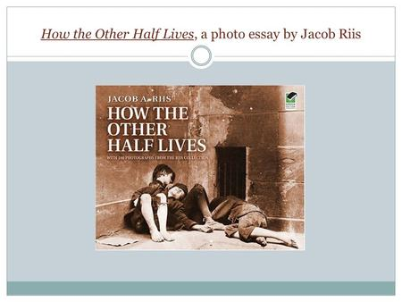 How the Other Half Lives, a photo essay by Jacob Riis.