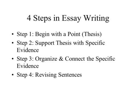 4 Steps in Essay Writing Step 1: Begin with a Point (Thesis) Step 2: Support Thesis with Specific Evidence Step 3: Organize & Connect the Specific Evidence.