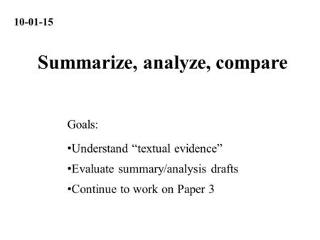"10-01-15 Understand ""textual evidence"" Evaluate summary/analysis drafts Continue to work on Paper 3 Goals: Summarize, analyze, compare."