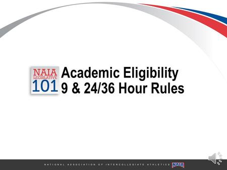 N A T I O N A L A S S O C I A T I O N O F I N T E R C O L L E G I A T E A T H L E T I C S Academic Eligibility 9 & 24/36 Hour Rules.