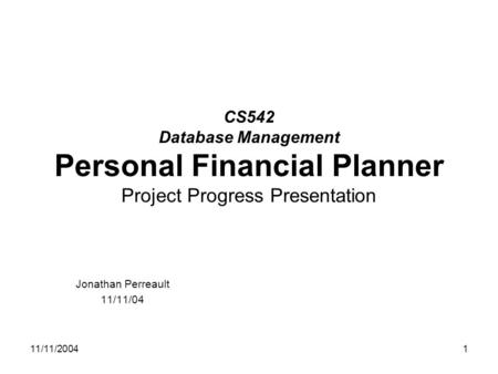 11/11/20041 CS542 Database Management Personal Financial Planner Project Progress Presentation Jonathan Perreault 11/11/04.