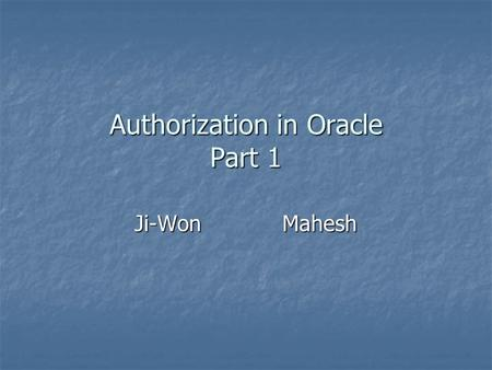 Authorization <strong>in</strong> Oracle Part 1 Ji-WonMahesh. Sources Starting source: Starting source: Oracle Database – Security Guide Oracle Database – Security Guide.