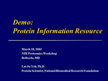 March 28, 2002 NIH Proteomics Workshop Bethesda, MD Lai-Su Yeh, Ph.D. Protein Scientist, National Biomedical Research Foundation Demo: Protein Information.