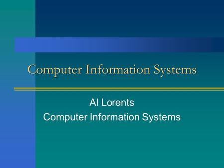 Computer Information Systems Al Lorents Computer Information Systems.