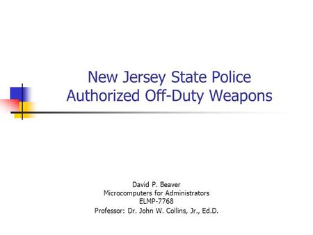 New Jersey State Police Authorized Off-Duty Weapons David P. Beaver Microcomputers for Administrators ELMP-7768 Professor: Dr. John W. Collins, Jr., Ed.D.