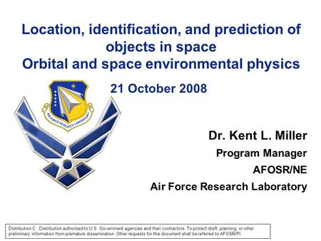 Location, identification, and prediction of objects in space Orbital and space environmental physics 21 October 2008 Dr. Kent L. Miller Program Manager.