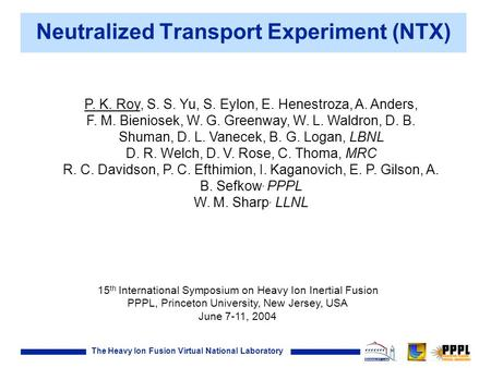 The Heavy Ion Fusion Virtual National Laboratory Neutralized Transport Experiment (NTX) P. K. Roy, S. S. Yu, S. Eylon, E. Henestroza, A. Anders, F. M.