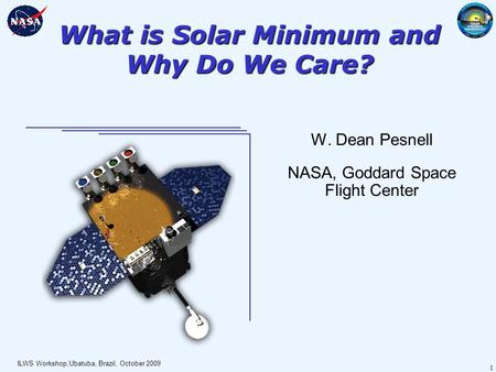 ILWS Workshop,Ubatuba, Brazil, October 2009 1 What is Solar Minimum and Why Do We Care? W. Dean Pesnell NASA, Goddard Space Flight Center.