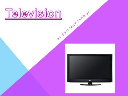 BY BRITTANY FARR 9F. Television has changed significantly over the past 100 years. The first invention of a television was in 1926, by John Baird, it.
