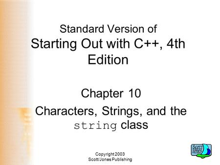Copyright 2003 Scott/Jones Publishing Standard Version of Starting Out with C++, 4th Edition Chapter 10 Characters, Strings, and the string class.