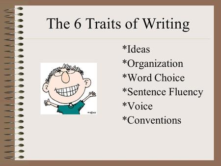 The 6 Traits of Writing *Ideas *Organization *Word Choice *Sentence Fluency *Voice *Conventions.
