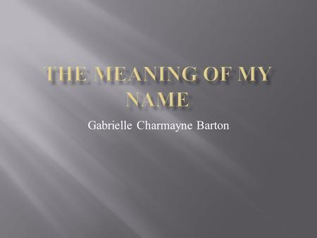 "Gabrielle Charmayne Barton.  The meaning of Gabrielle is ""God is my strength.""  The origin of Gabrielle is French.  My mom picked it because it sounded."