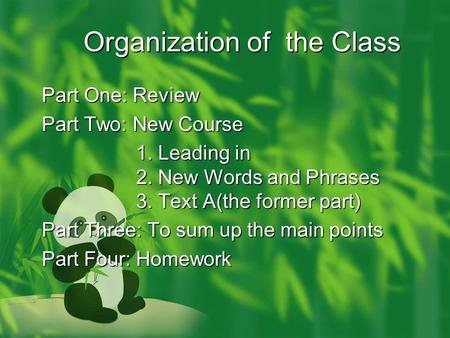 Organization of the Class Part One: Review Part Two: New Course 1. Leading in 2. New Words and Phrases 3. Text A(the former part) 1. Leading in 2. New.