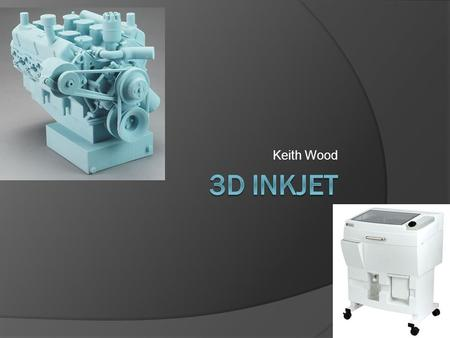 Keith Wood. How it Works…  It breaks down 3D models into 2D layers  layers of fine powder are deposited onto the prototype, followed in turn by a layer.