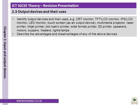ICT IGCSE Theory – Revision Presentation 2.3 Output devices and their uses Chapter 2: Input and output devices WWW.YAHMAD.CO.UK Identify output devices.