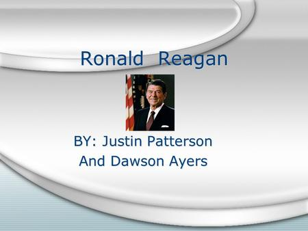 Ronald Reagan BY: Justin Patterson And Dawson Ayers BY: Justin Patterson And Dawson Ayers.