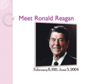 Meet Ronald Reagan February 6, 1911-June 5, 2004.