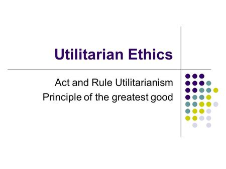 Utilitarian Ethics Act and Rule Utilitarianism Principle of the greatest good.