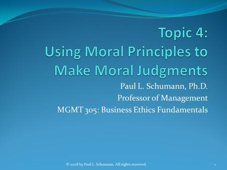 Paul L. Schumann, Ph.D. Professor of Management MGMT 305: Business Ethics Fundamentals 1© 2008 by Paul L. Schumann. All rights reserved.