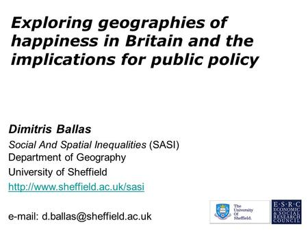 Exploring geographies of happiness in Britain and the implications for public policy Dimitris Ballas Social And Spatial Inequalities (SASI) Department.