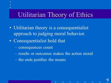 Utilitarian Theory of Ethics Utilitarian theory is a consequentialist approach to judging moral behavior. Consequentialist hold that –consequences count.