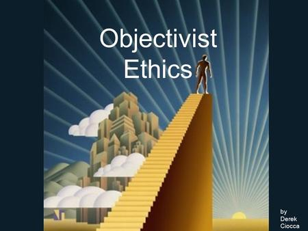 Objectivist Ethics by Derek Ciocca. In order to live, man must act; in order to act, he must make choices; in order to make choices, he must define a.