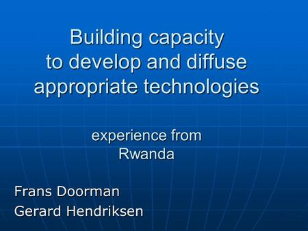 Building capacity to develop and diffuse appropriate technologies experience from Rwanda Frans Doorman Gerard Hendriksen.