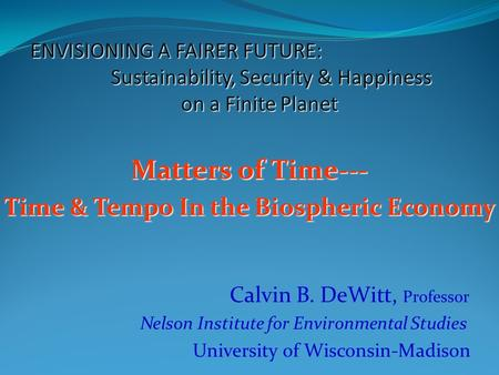 Matters of Time--- Time & Tempo In the Biospheric Economy Calvin B. DeWitt, Professor Nelson Institute for Environmental Studies University of Wisconsin-Madison.