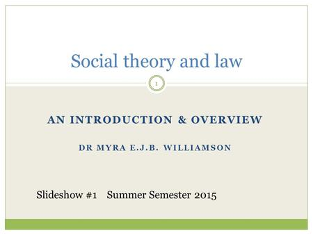 AN INTRODUCTION & OVERVIEW DR MYRA E.J.B. WILLIAMSON Social theory and law 1 Slideshow #1 Summer Semester 2015.