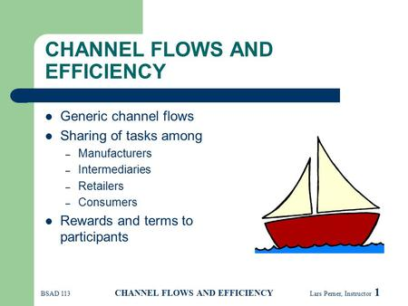 BSAD 113 CHANNEL FLOWS AND EFFICIENCY Lars Perner, Instructor 1 CHANNEL FLOWS AND EFFICIENCY Generic channel flows Sharing of tasks among – Manufacturers.