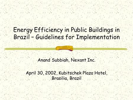 Energy Efficiency in Public Buildings in Brazil – Guidelines for Implementation Anand Subbiah, Nexant Inc. April 30, 2002, Kubitschek Plaza Hotel, Brasilia,