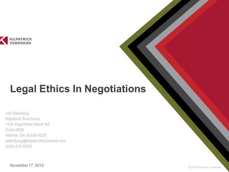 © 2015 Kilpatrick Townsend November 17, 2015 Legal Ethics In Negotiations Jim Steinberg Kilpatrick Townsend 1100 Peachtree Street NE Suite 2800 Atlanta,