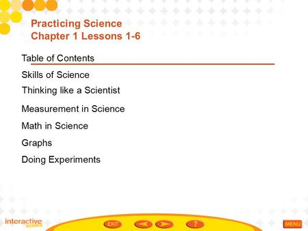Table of Contents Skills of Science Measurement in Science Math in Science Graphs Doing Experiments Practicing Science Chapter 1 Lessons 1-6 Thinking like.