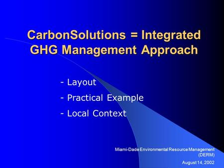 CarbonSolutions = Integrated GHG Management Approach - Layout - Practical Example - Local Context Miami-Dade Environmental Resource Management (DERM) August.