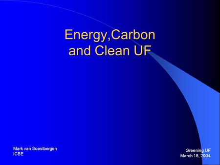 Energy,Carbon and Clean UF Greening UF March 18, 2004 Mark van Soestbergen ICBE.
