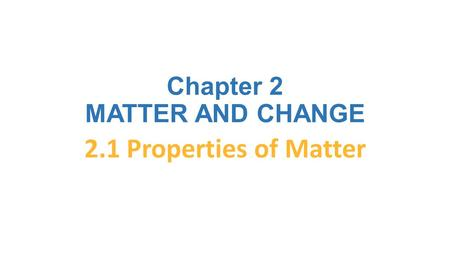 Chapter 2 MATTER AND CHANGE 2.1 Properties of Matter.