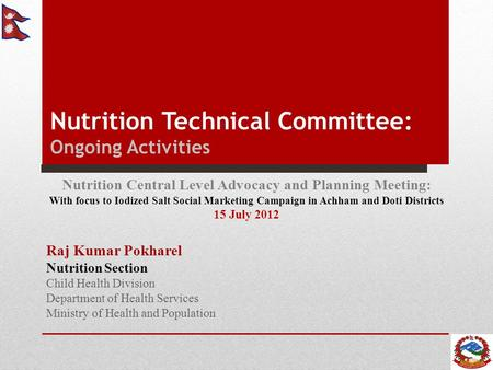 Nutrition Technical Committee: Ongoing Activities Raj Kumar Pokharel Nutrition Section Child Health Division Department of Health Services Ministry of.