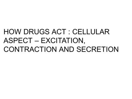HOW DRUGS ACT : CELLULAR ASPECT – EXCITATION, CONTRACTION AND SECRETION.