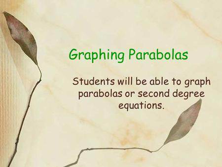 Graphing Parabolas Students will be able to graph parabolas or second degree equations.