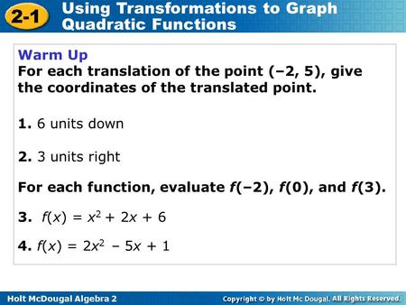 Holt McDougal Algebra 2 2-1 Using Transformations to Graph Quadratic Functions Warm Up For each translation of the point (–2, 5), give the coordinates.