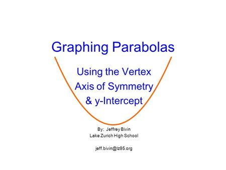 Graphing Parabolas Using the Vertex Axis of Symmetry & y-Intercept By: Jeffrey Bivin Lake Zurich High School