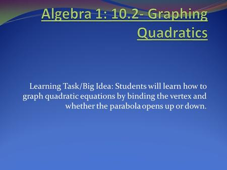 Learning Task/Big Idea: Students will learn how to graph quadratic equations by binding the vertex and whether the parabola opens up or down.